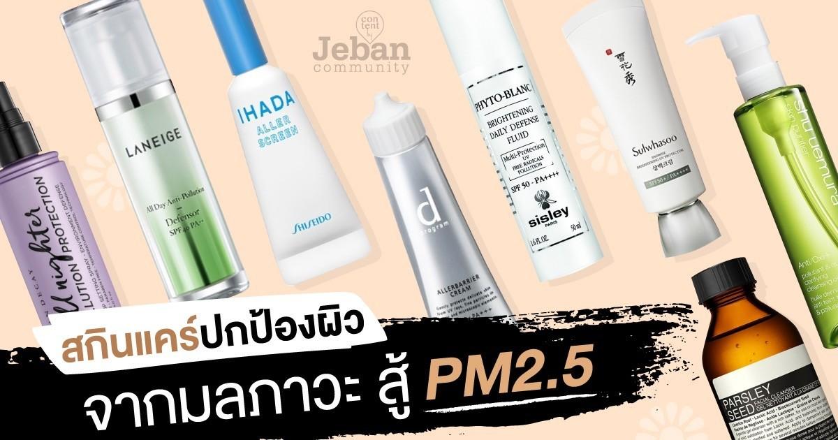 PM2.5 ทำหน้าพัง! รวมสกินแคร์กันมลภาวะ + ล้างหน้าสะอาดล้ำลึก มีติดไว้ อุ่นใจสุด