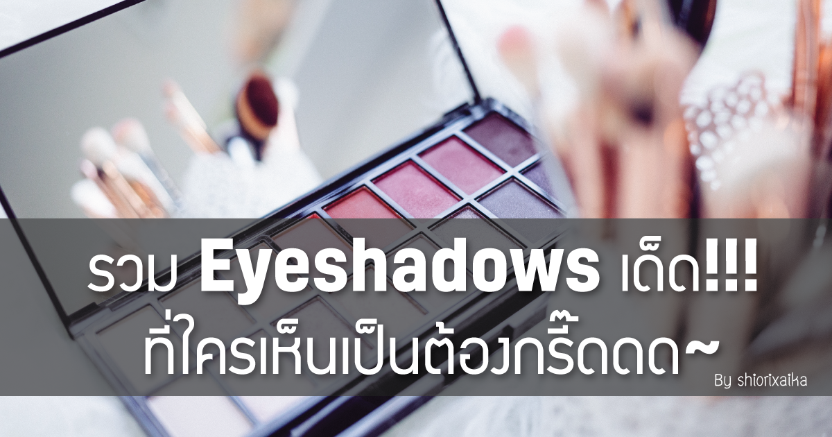 รวม Eyeshadows เด็ด! ที่เห็นเป็นต้องกรี๊ดดดด!!!