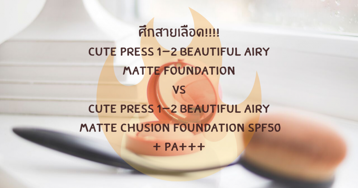 ศึกสายเลือด!!! Cute press 1-2 beautiful Airy Matte foundation ปะทะ Cute press 1-2 beautiful Airy Matte Chusion Foundation SPF50+ PA+++