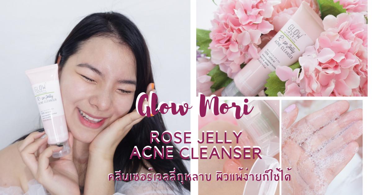 รีวิว : เจลล้างหน้า Glow Mori Rose Jelly Acne Cleanser #เจลลี่กุหลาบลดสิว สีเจลคิ้วท์มากแม่!!