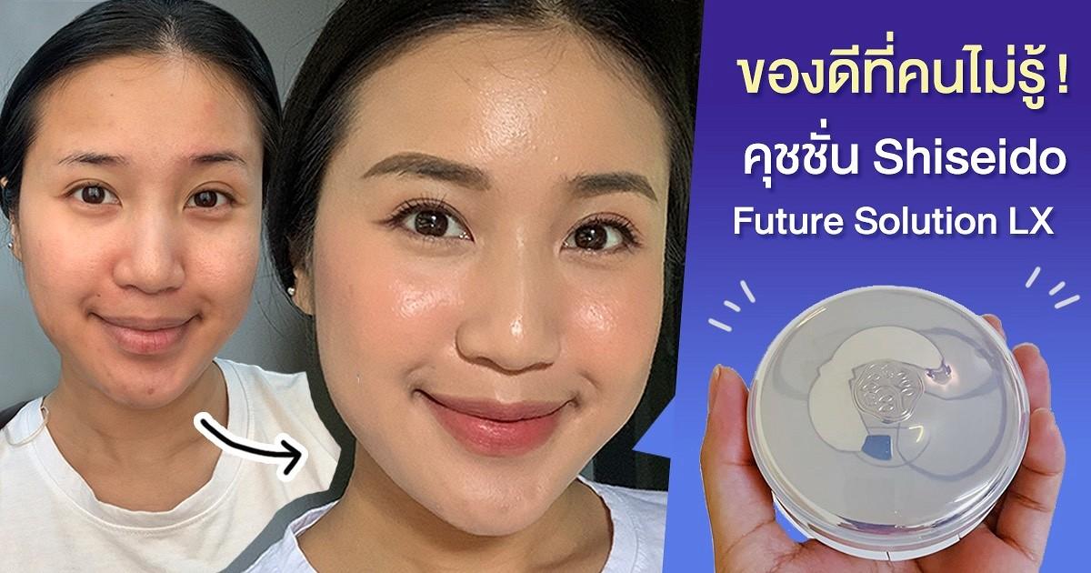 ของดีที่คนไม่รู้ | คุชชั่นผิวสวยทุกแสง Shiseido Future Solution LX เบลอรูขุมขน ยิ่งใช้ยิ่งบำรุง