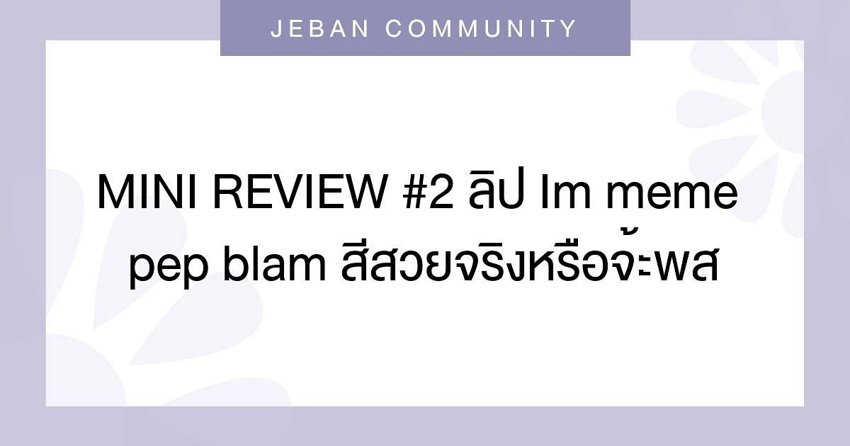 MINI REVIEW #2❤ ลิป Im meme pep blam สีสวยจริงหรือจ้ะพส🤔