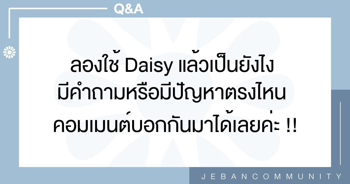 ลองใช้ Daisy แล้วเป็นยังไง มีคำถามหรือมีปัญหาตรงไหน คอมเมนต์บอกกันมาได้เลยค่ะ !!