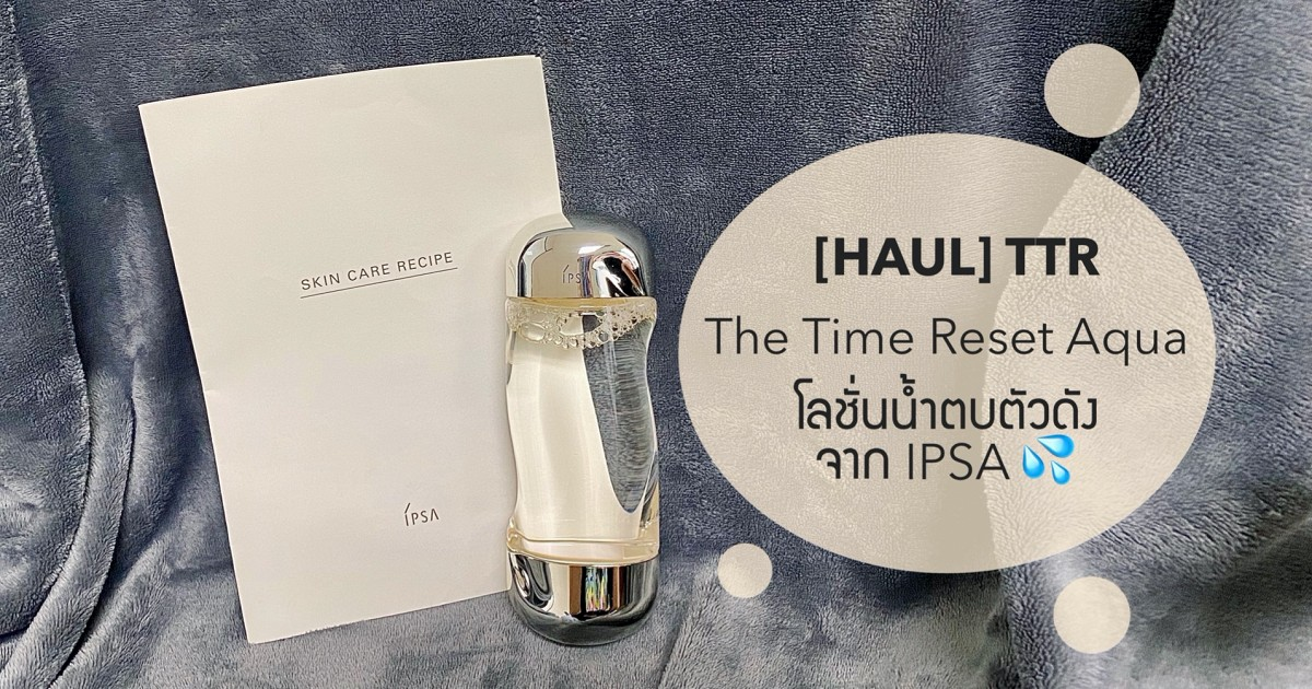 [HAUL] The Time Reset Aqua โลชั่นน้ำตบตัวดังจากแบรนด์ IPSA 💦