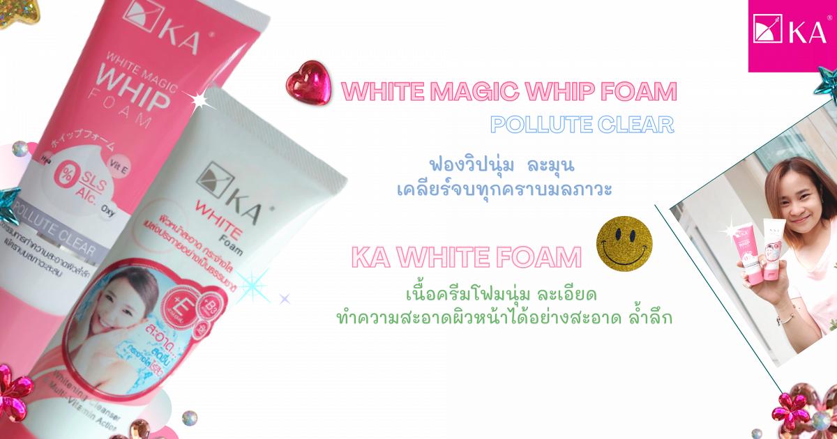KA WHITE MAGIC WHIP FOAM - POLLUTE CLEAR และ KA WHITE FOAM ทำความสะอาดผิวหน้าได้อย่างสะอาด ล้ำลึก ไม่แห้งตึง