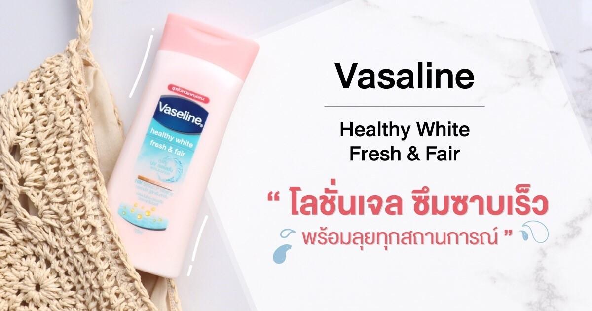Vasaline Healthy White Fresh & Fair โลชั่นสูตรเจล ซึมซาบเร็ว พร้อมลุยทุกสถานการณ์